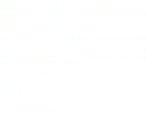 WWCI was established in 1998 by John Wells and Greg Wattenbarger. Located in Bakersfield, California, WWCI is a design-build general contracting company that specializes in commercial and residential development, remodeling, tenant improvements, industrial metal buildings, and construction. We are among the best design-build organizations in Bakersfield providing excellence in complete architecture, engineering, construction management, and contracting. Our experience and professionalism has earned us an enviable reputation among corporate and residential clients alike. Phone 661.325.5884 Fax 661.325.5811 E-mail info@WWCI.com 4939 Marlin Court Bakersfield, CA 93308